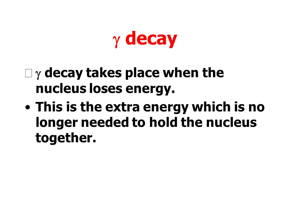 g decay g decay takes place when the nucleus loses energy.