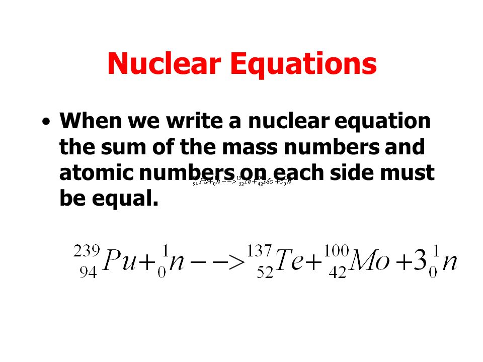 Nuclear Equations When we write a nuclear equation the sum of the mass numbers and atomic numbers on each side must be equal.