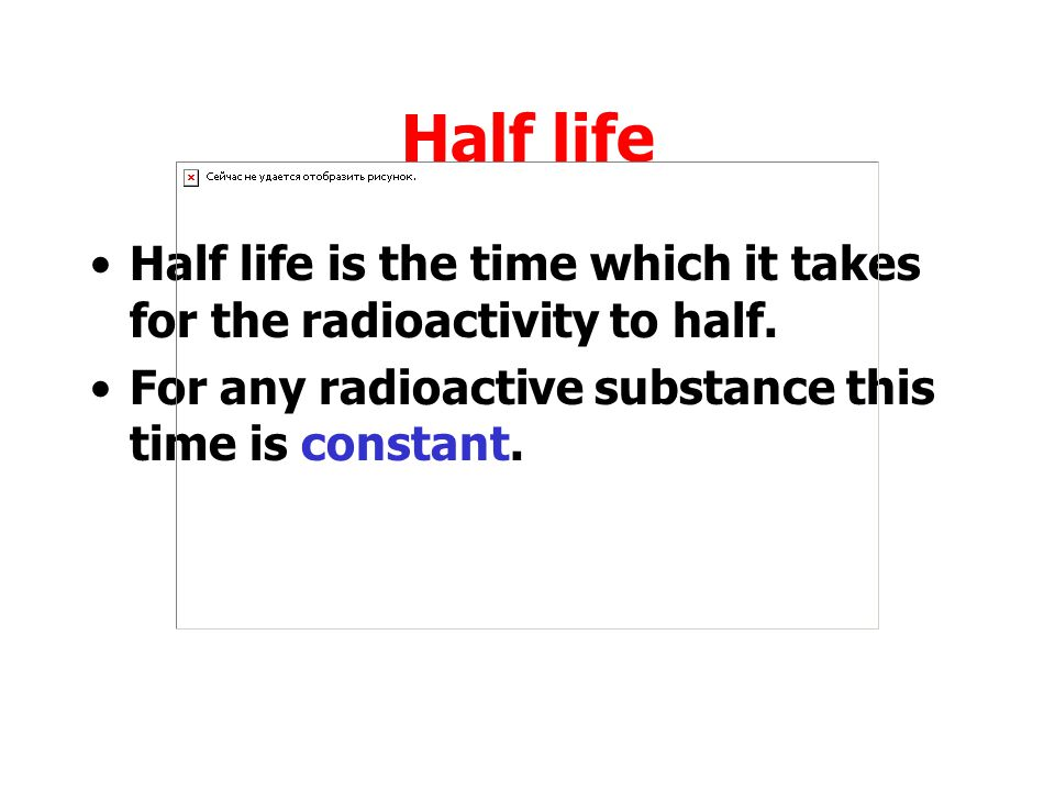 Half life Half life is the time which it takes for the radioactivity to half.