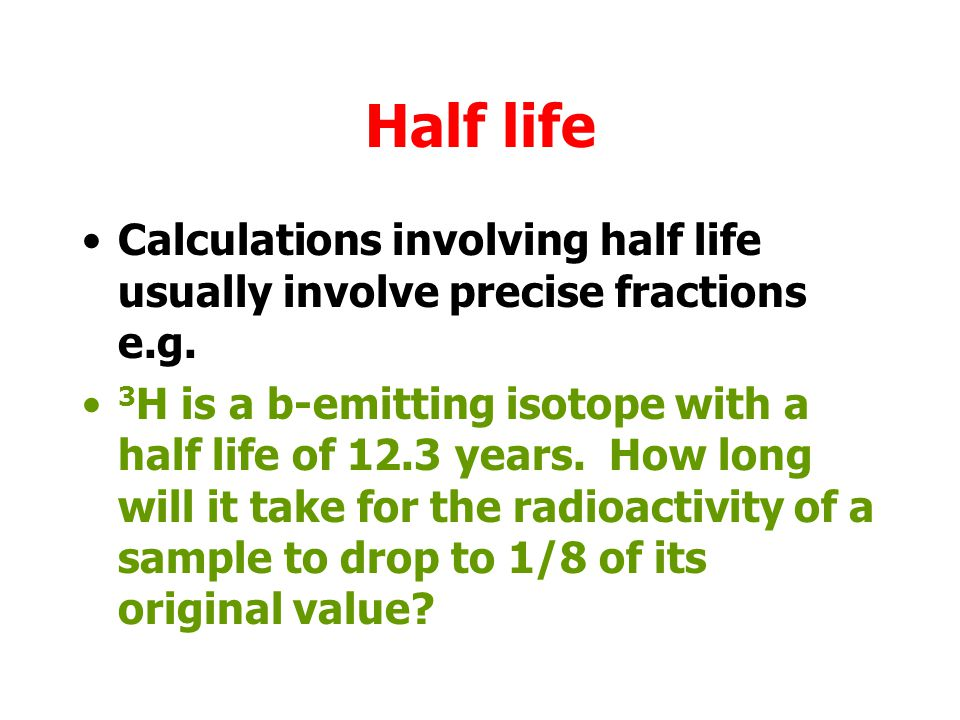 Half life Calculations involving half life usually involve precise fractions e.g.