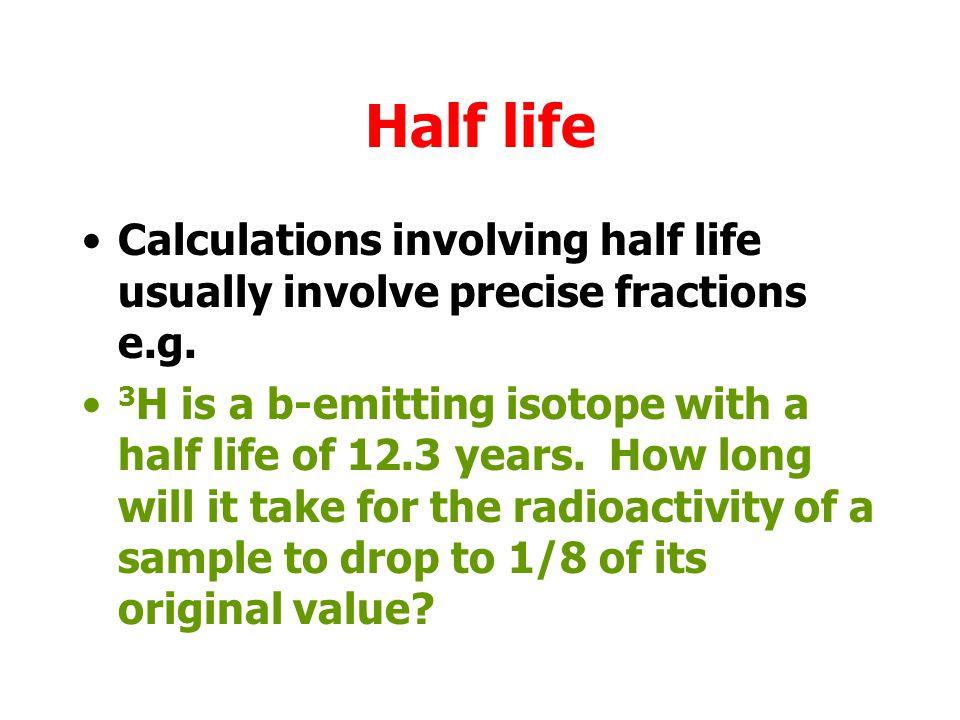 Half life Calculations involving half life usually involve precise fractions e.g.