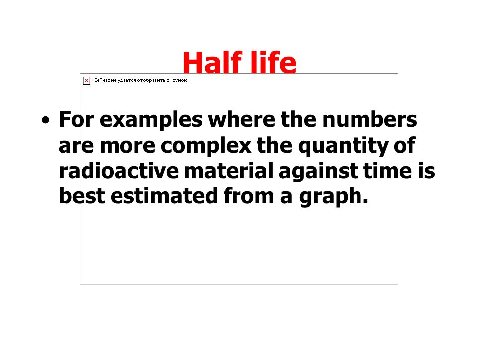 Half life For examples where the numbers are more complex the quantity of radioactive material against time is best estimated from a graph.