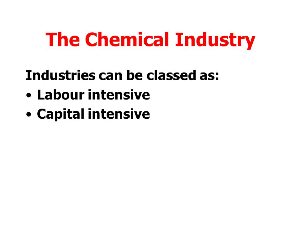 The Chemical Industry Industries can be classed as: Labour intensive