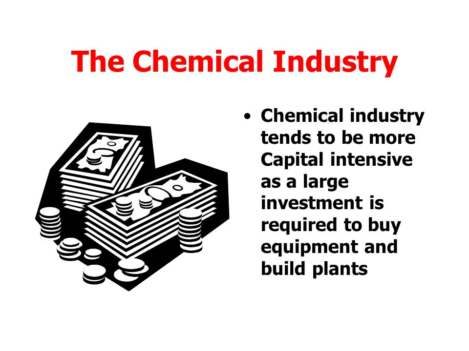 The Chemical Industry Chemical industry tends to be more Capital intensive as a large investment is required to buy equipment and build plants.