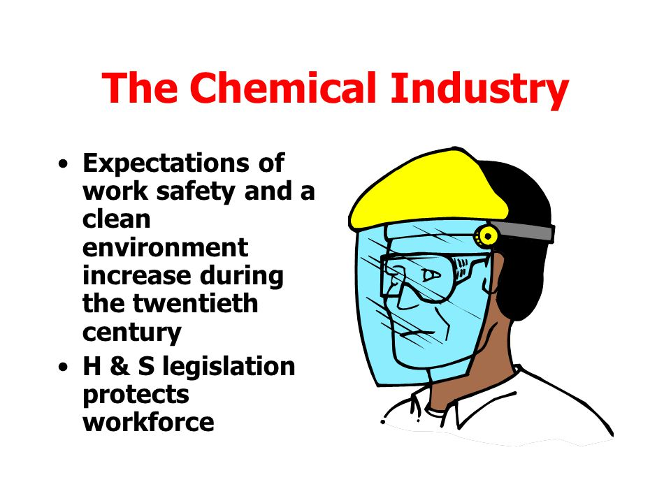 The Chemical Industry Expectations of work safety and a clean environment increase during the twentieth century.