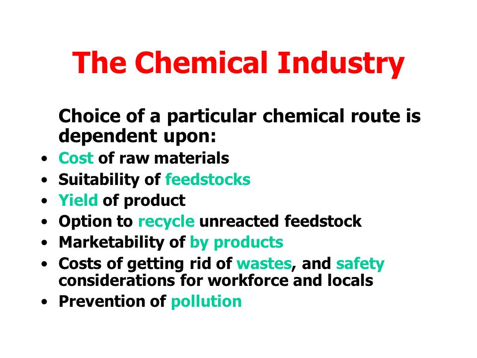 The Chemical Industry Choice of a particular chemical route is dependent upon: Cost of raw materials.