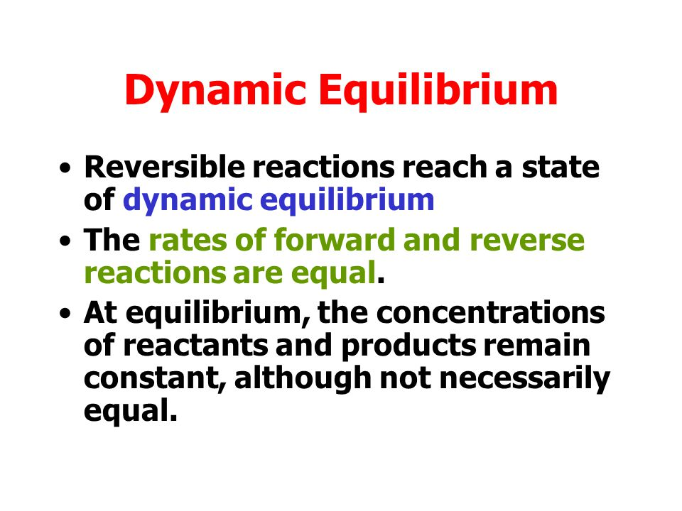 Dynamic Equilibrium Reversible reactions reach a state of dynamic equilibrium. The rates of forward and reverse reactions are equal.