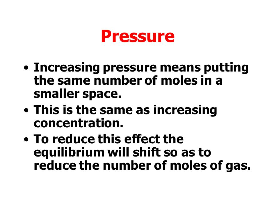 Pressure Increasing pressure means putting the same number of moles in a smaller space. This is the same as increasing concentration.