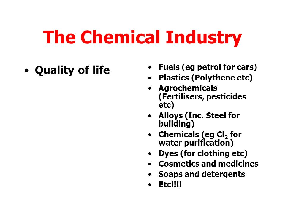 The Chemical Industry Quality of life Fuels (eg petrol for cars)