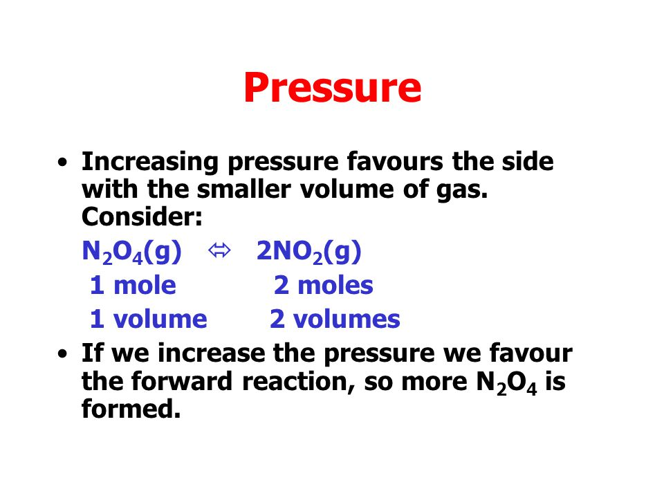 Pressure Increasing pressure favours the side with the smaller volume of gas. Consider: N2O4(g)  2NO2(g)