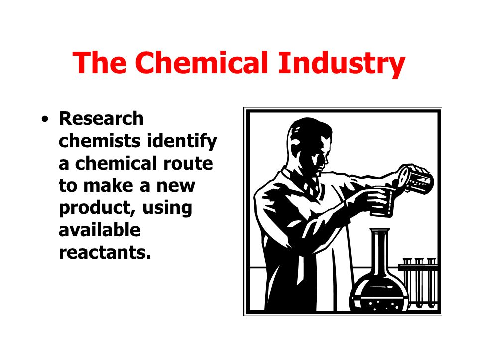 The Chemical Industry Research chemists identify a chemical route to make a new product, using available reactants.