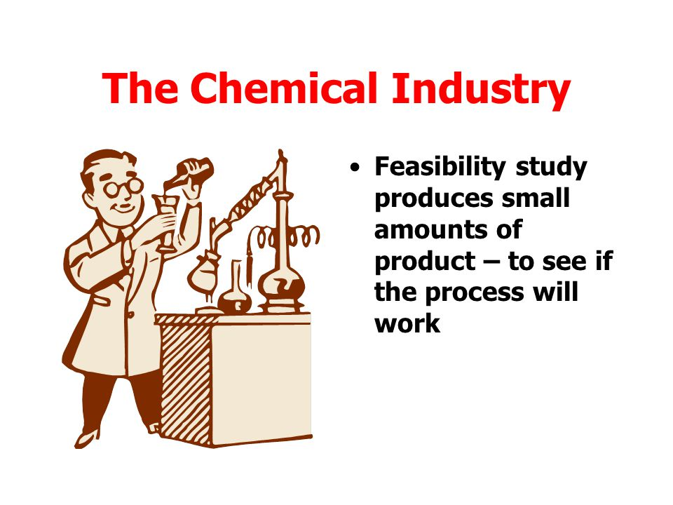 The Chemical Industry Feasibility study produces small amounts of product – to see if the process will work.