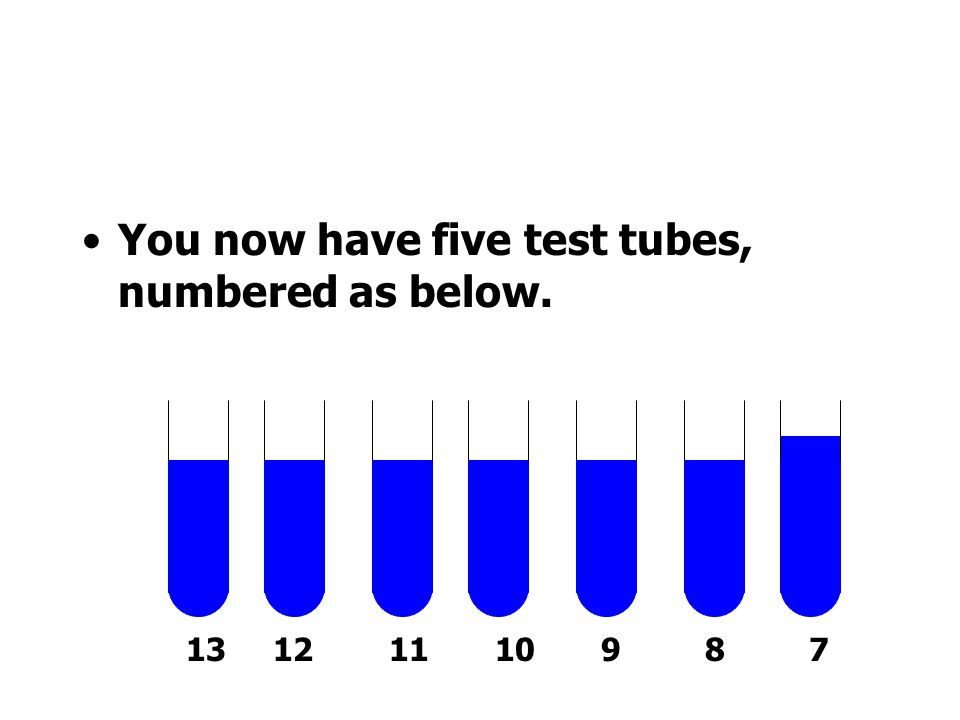 You now have five test tubes, numbered as below.