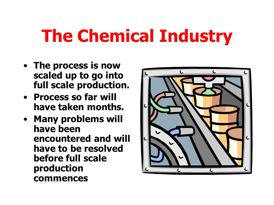 The Chemical Industry The process is now scaled up to go into full scale production. Process so far will have taken months.
