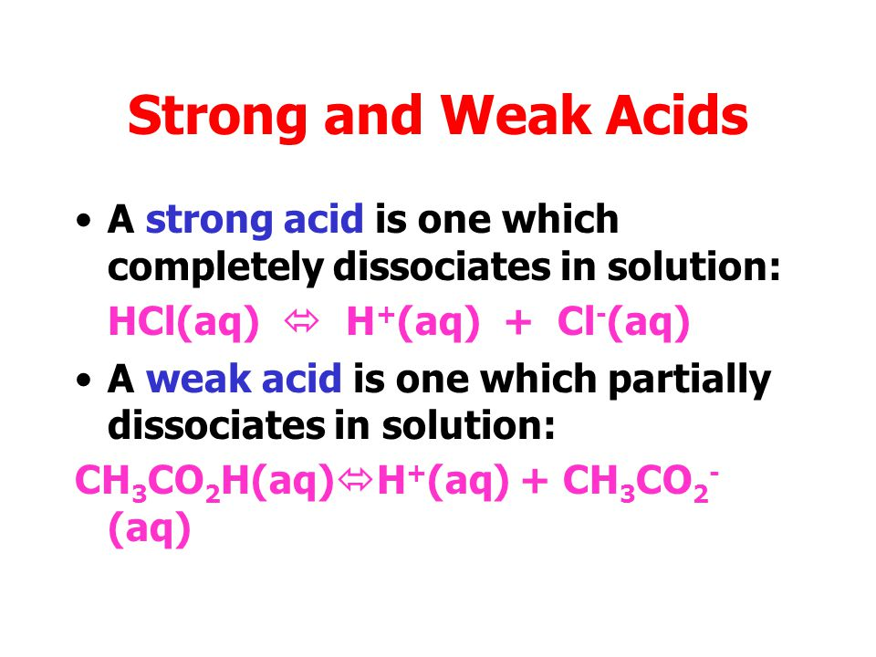 Strong and Weak Acids A strong acid is one which completely dissociates in solution: HCl(aq)  H+(aq) + Cl-(aq)