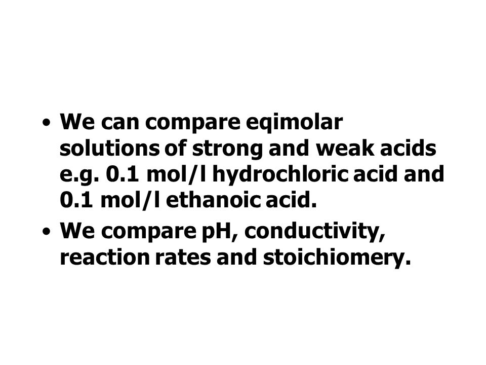 We can compare eqimolar solutions of strong and weak acids e. g