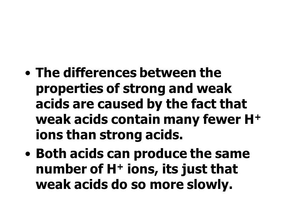 The differences between the properties of strong and weak acids are caused by the fact that weak acids contain many fewer H+ ions than strong acids.
