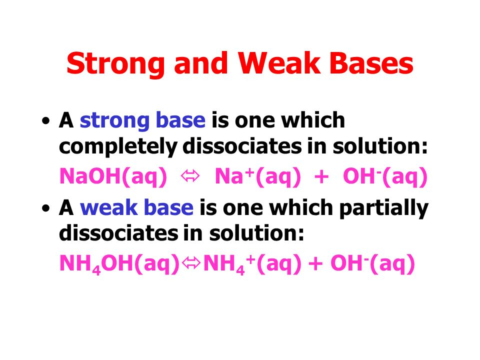 Strong and Weak Bases A strong base is one which completely dissociates in solution: NaOH(aq)  Na+(aq) + OH-(aq)