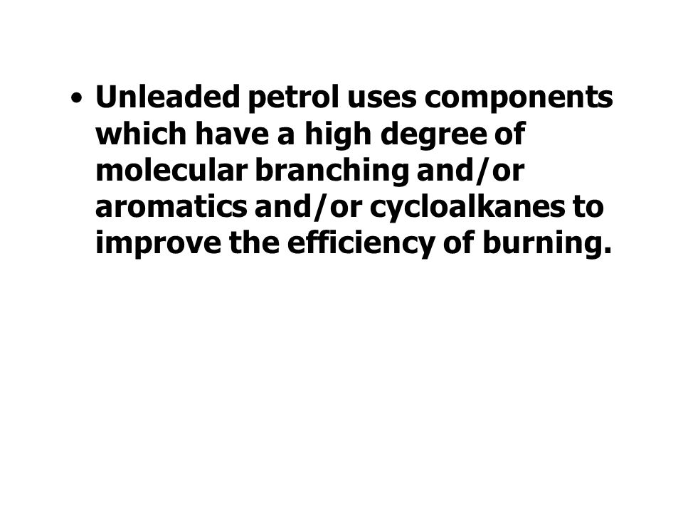 Unleaded petrol uses components which have a high degree of molecular branching and/or aromatics and/or cycloalkanes to improve the efficiency of burning.