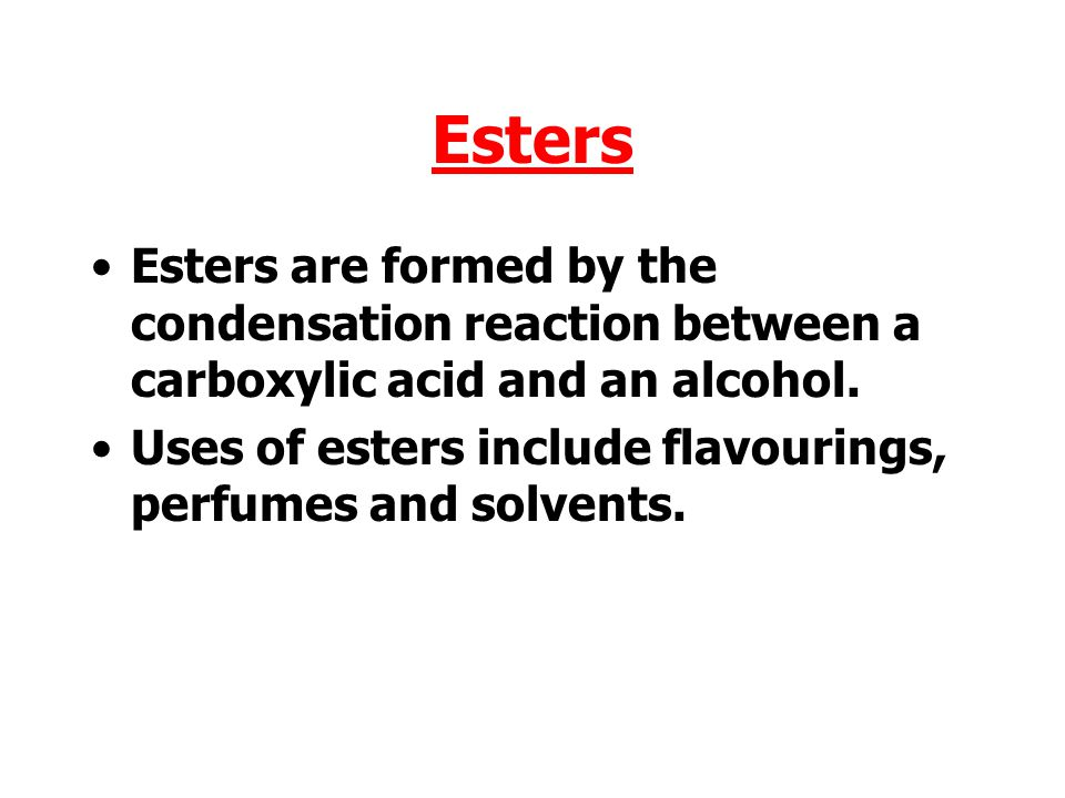 Esters Esters are formed by the condensation reaction between a carboxylic acid and an alcohol.