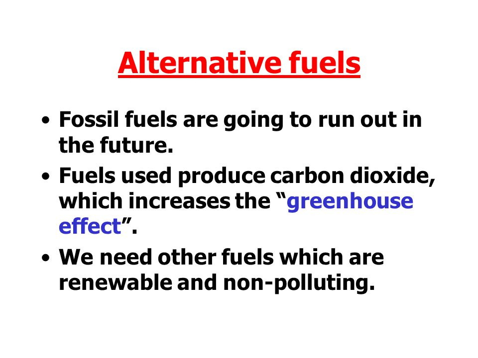 Alternative fuels Fossil fuels are going to run out in the future.