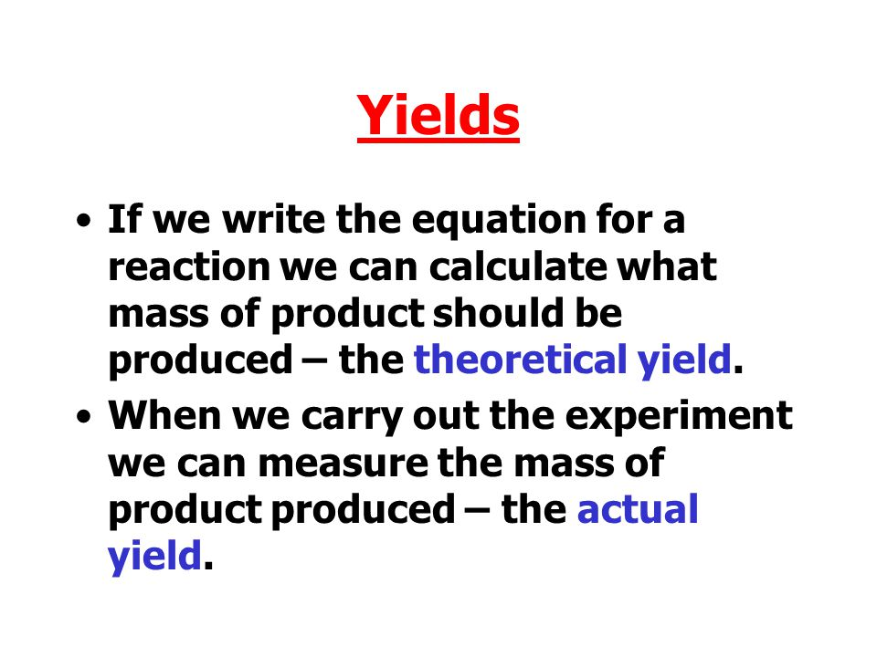 Yields If we write the equation for a reaction we can calculate what mass of product should be produced – the theoretical yield.