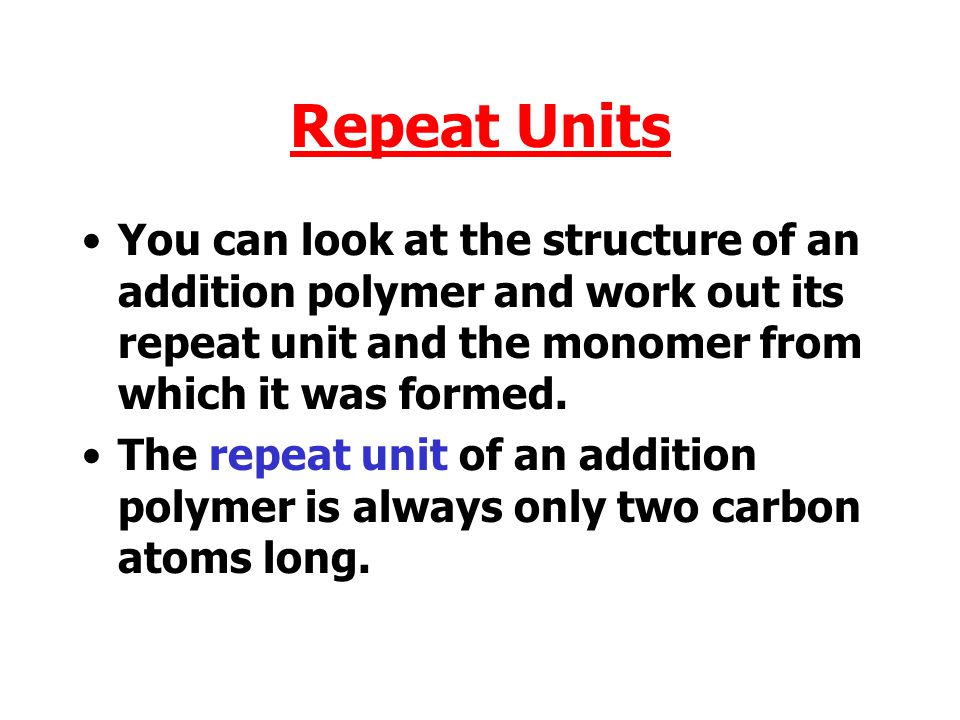 Repeat Units You can look at the structure of an addition polymer and work out its repeat unit and the monomer from which it was formed.