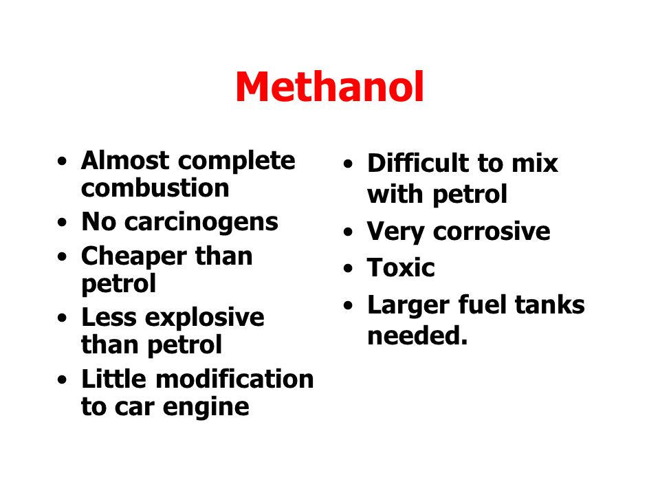 Methanol Almost complete combustion No carcinogens Cheaper than petrol
