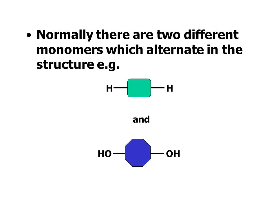 Normally there are two different monomers which alternate in the structure e.g.