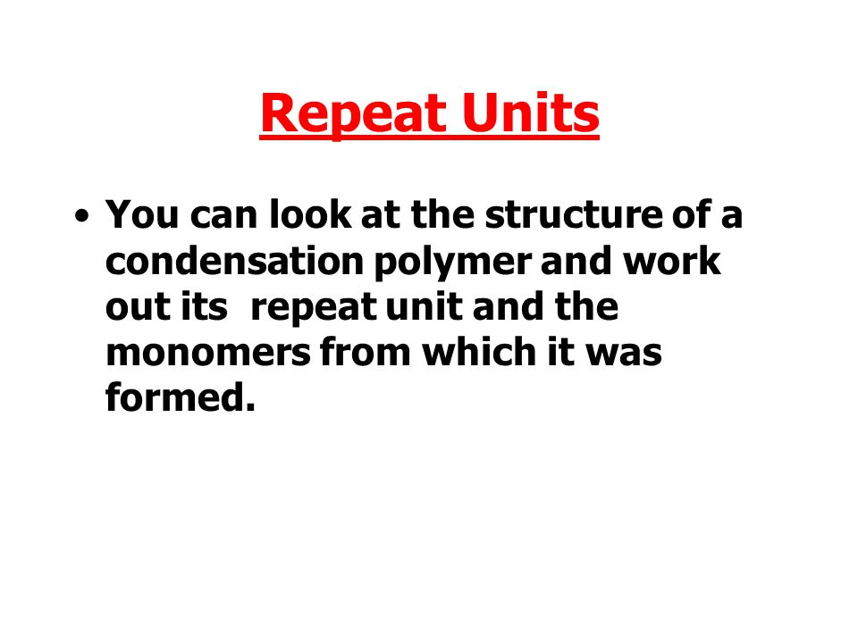 Repeat Units You can look at the structure of a condensation polymer and work out its repeat unit and the monomers from which it was formed.