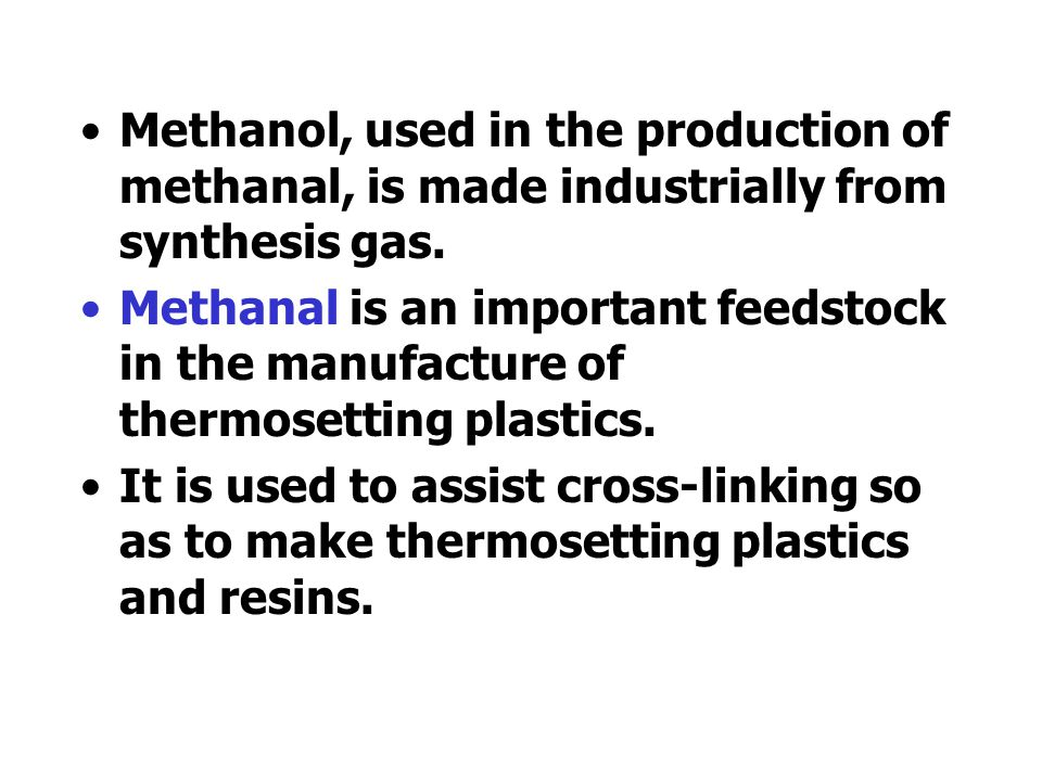 Methanol, used in the production of methanal, is made industrially from synthesis gas.