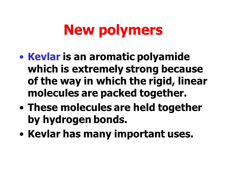 New polymers Kevlar is an aromatic polyamide which is extremely strong because of the way in which the rigid, linear molecules are packed together.
