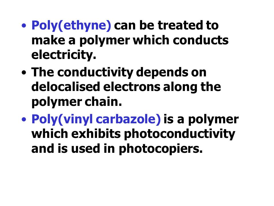 Poly(ethyne) can be treated to make a polymer which conducts electricity.