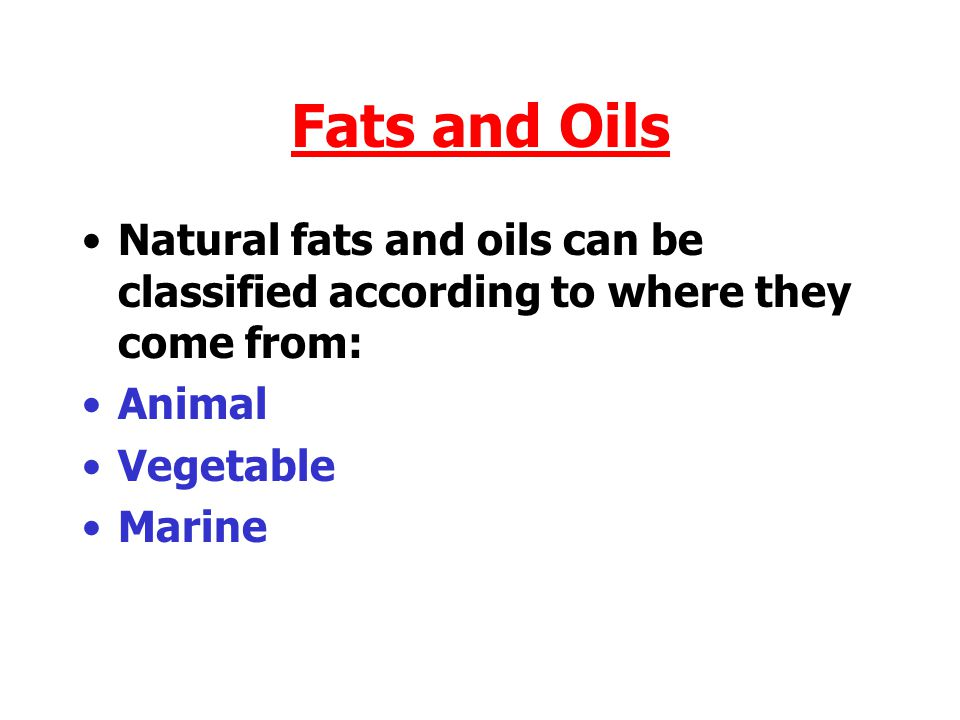 Fats and Oils Natural fats and oils can be classified according to where they come from: Animal. Vegetable.