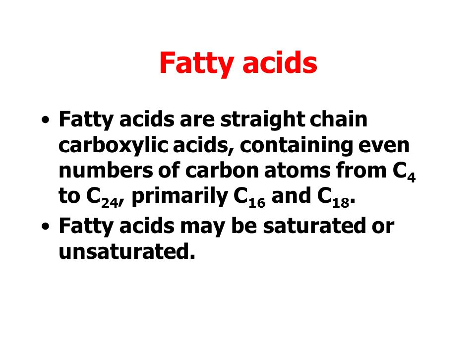 Fatty acids Fatty acids are straight chain carboxylic acids, containing even numbers of carbon atoms from C4 to C24, primarily C16 and C18.