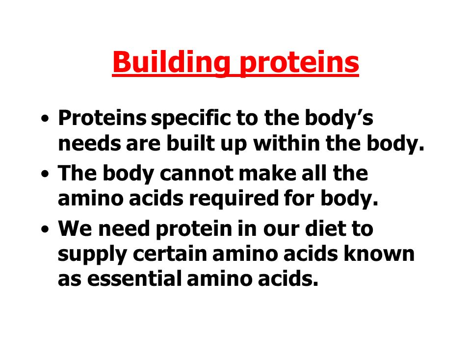 Building proteins Proteins specific to the body's needs are built up within the body. The body cannot make all the amino acids required for body.