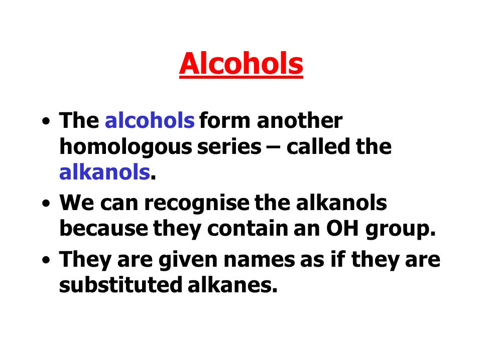 Alcohols The alcohols form another homologous series – called the alkanols. We can recognise the alkanols because they contain an OH group.