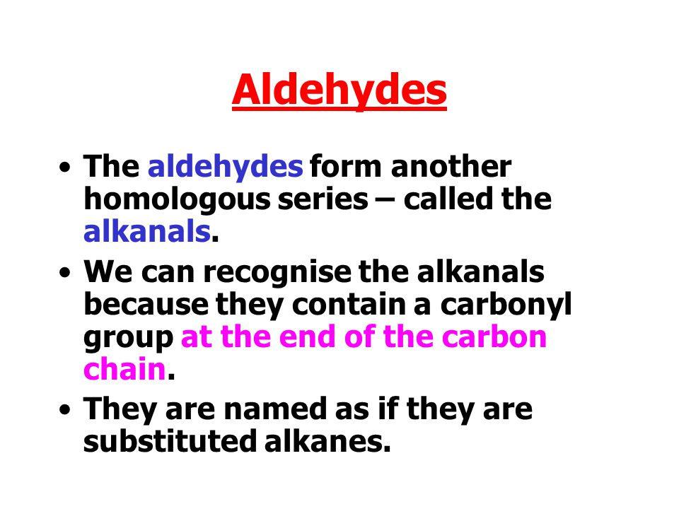 Aldehydes The aldehydes form another homologous series – called the alkanals.