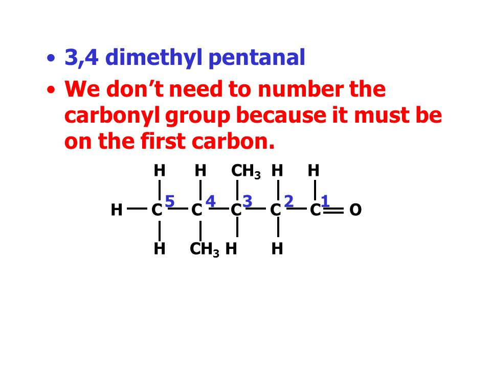 3,4 dimethyl pentanal We don't need to number the carbonyl group because it must be on the first carbon.