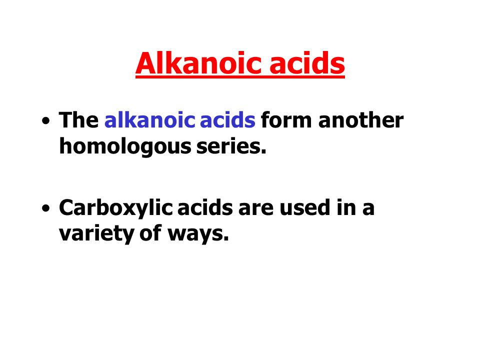 Alkanoic acids The alkanoic acids form another homologous series.
