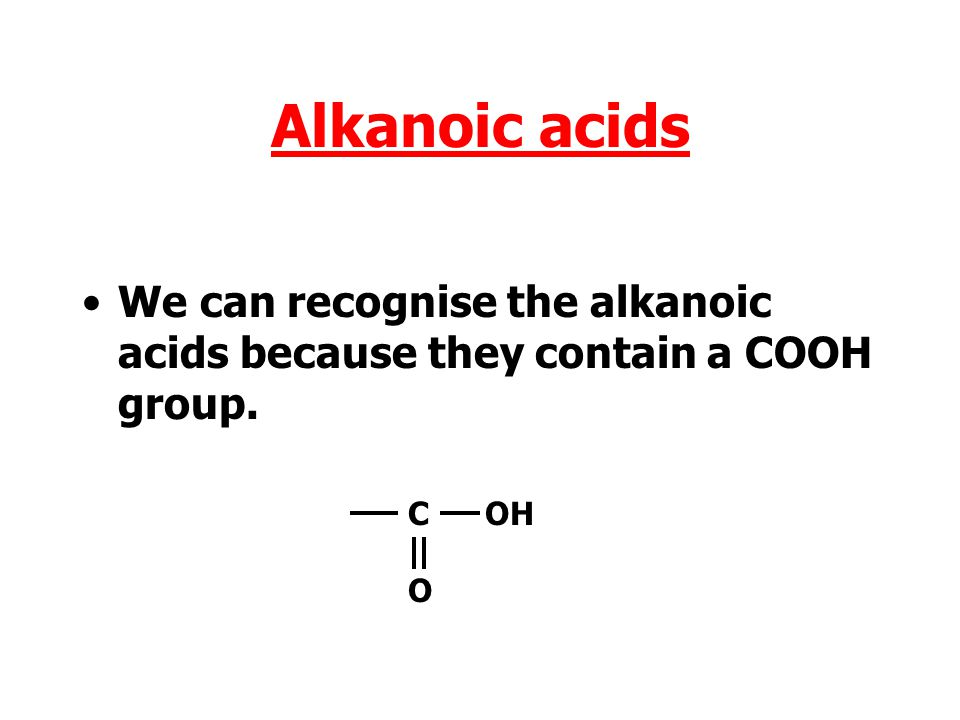 Alkanoic acids We can recognise the alkanoic acids because they contain a COOH group. C OH O