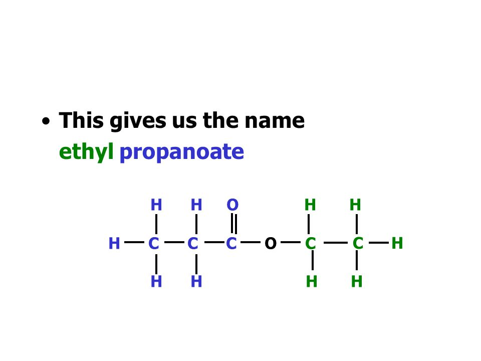 This gives us the name ethyl propanoate H H O H H H C C C O C H H H H