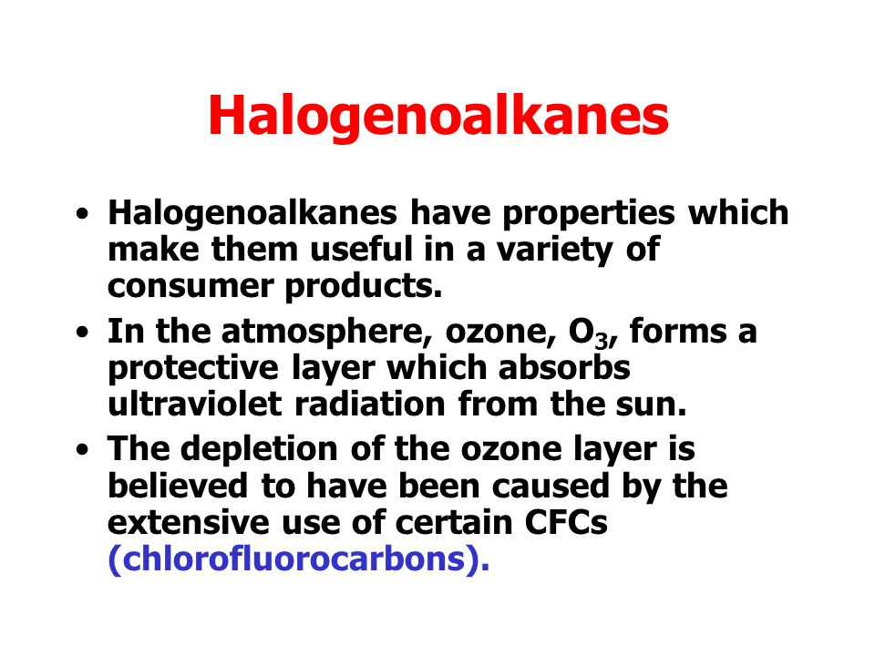Halogenoalkanes Halogenoalkanes have properties which make them useful in a variety of consumer products.