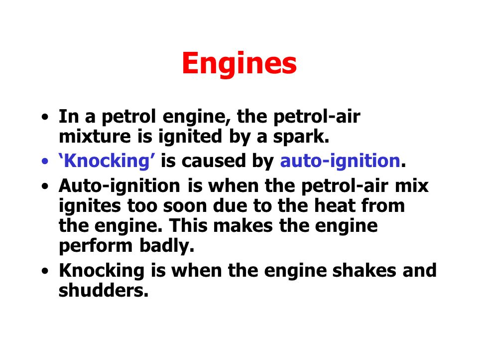 Engines In a petrol engine, the petrol-air mixture is ignited by a spark. 'Knocking' is caused by auto-ignition.