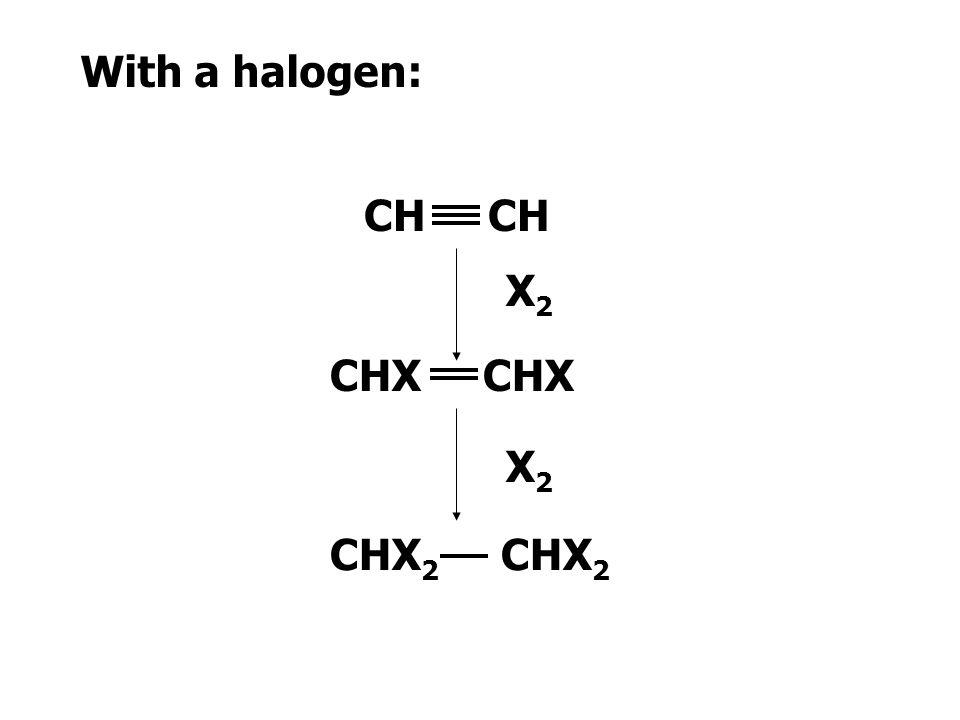 With a halogen: CH CH X2 CHX CHX X2 CHX2 CHX2