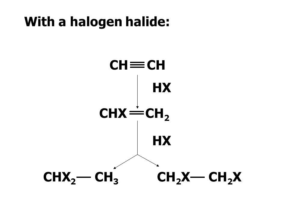 With a halogen halide: CH CH HX CHX CH2 HX CHX2 CH3 CH2X CH2X