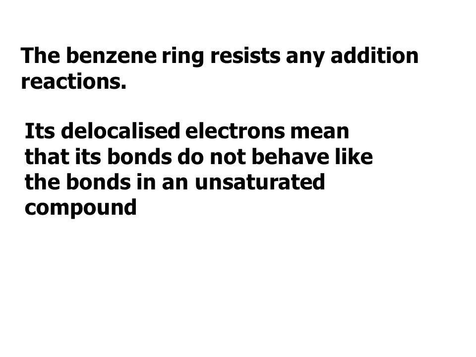The benzene ring resists any addition reactions.