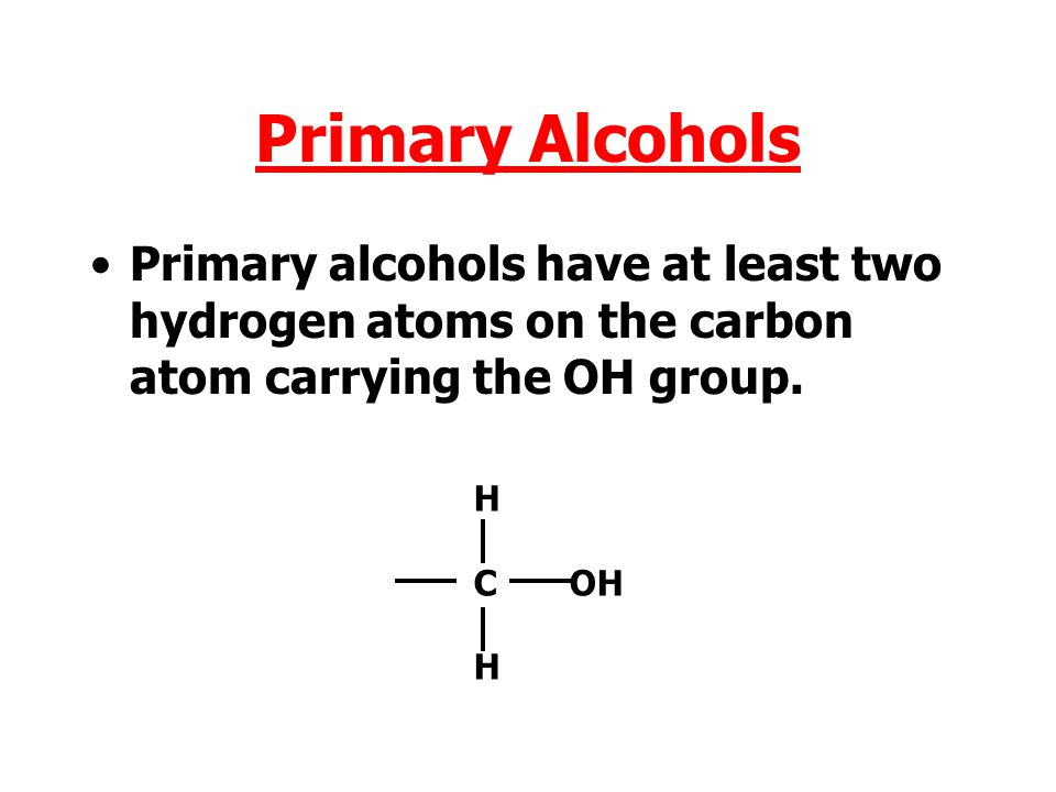 Primary Alcohols Primary alcohols have at least two hydrogen atoms on the carbon atom carrying the OH group.