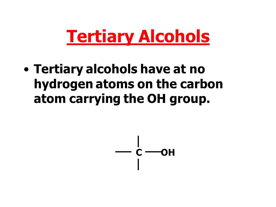 Tertiary Alcohols Tertiary alcohols have at no hydrogen atoms on the carbon atom carrying the OH group.