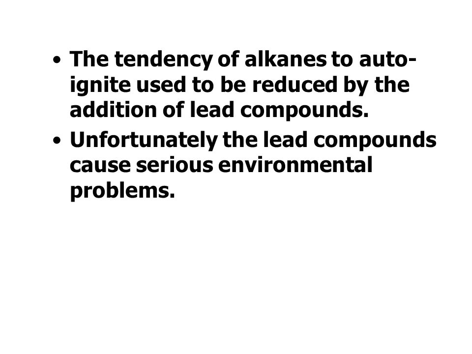 The tendency of alkanes to auto-ignite used to be reduced by the addition of lead compounds.